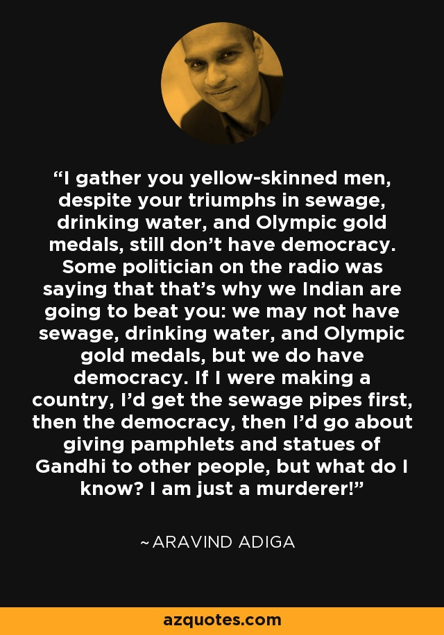 I gather you yellow-skinned men, despite your triumphs in sewage, drinking water, and Olympic gold medals, still don't have democracy. Some politician on the radio was saying that that's why we Indian are going to beat you: we may not have sewage, drinking water, and Olympic gold medals, but we do have democracy. If I were making a country, I'd get the sewage pipes first, then the democracy, then I'd go about giving pamphlets and statues of Gandhi to other people, but what do I know? I am just a murderer! - Aravind Adiga