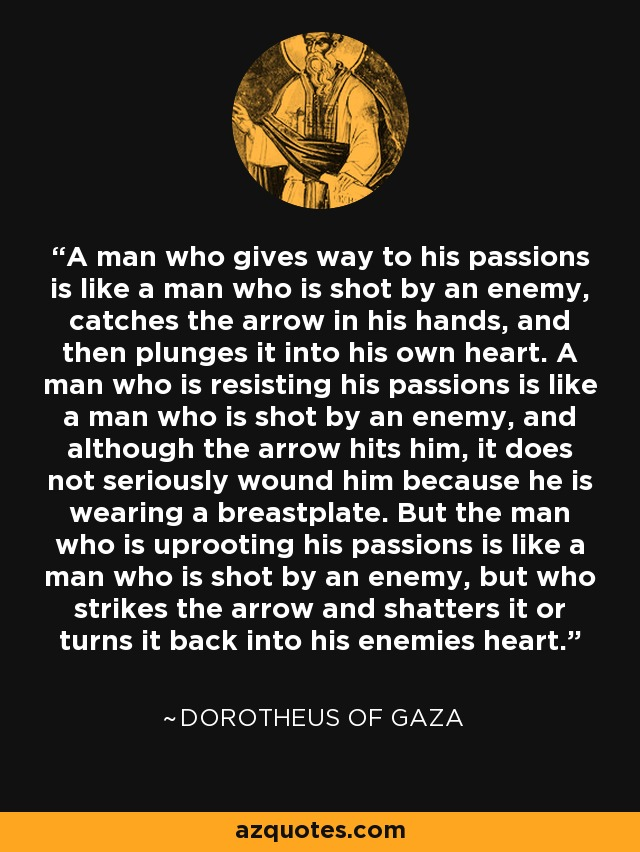 A man who gives way to his passions is like a man who is shot by an enemy, catches the arrow in his hands, and then plunges it into his own heart. A man who is resisting his passions is like a man who is shot by an enemy, and although the arrow hits him, it does not seriously wound him because he is wearing a breastplate. But the man who is uprooting his passions is like a man who is shot by an enemy, but who strikes the arrow and shatters it or turns it back into his enemies heart. - Dorotheus of Gaza