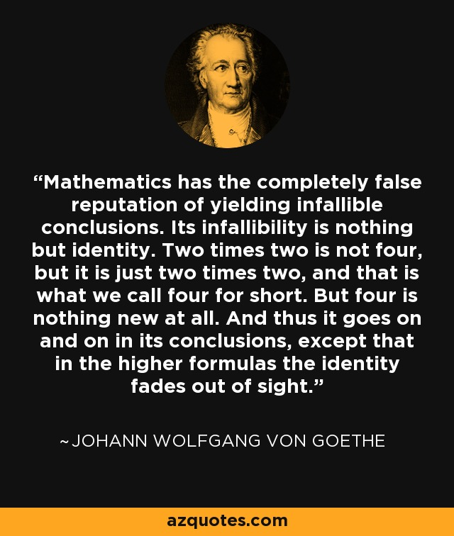Mathematics has the completely false reputation of yielding infallible conclusions. Its infallibility is nothing but identity. Two times two is not four, but it is just two times two, and that is what we call four for short. But four is nothing new at all. And thus it goes on and on in its conclusions, except that in the higher formulas the identity fades out of sight. - Johann Wolfgang von Goethe