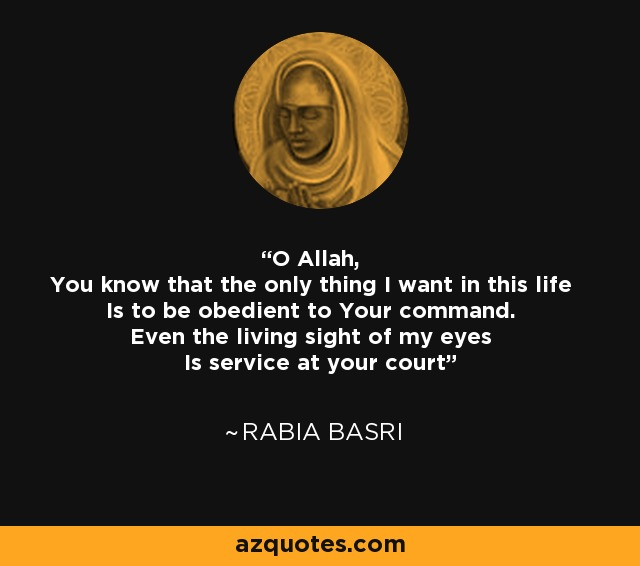 O Allah, You know that the only thing I want in this life Is to be obedient to Your command. Even the living sight of my eyes Is service at your court - Rabia Basri