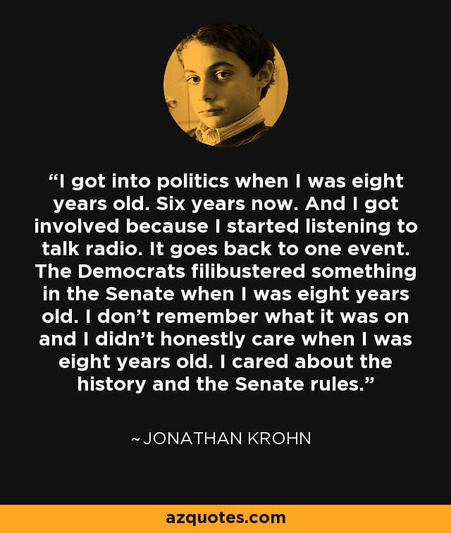 I got into politics when I was eight years old. Six years now. And I got involved because I started listening to talk radio. It goes back to one event. The Democrats filibustered something in the Senate when I was eight years old. I don't remember what it was on and I didn't honestly care when I was eight years old. I cared about the history and the Senate rules. - Jonathan Krohn
