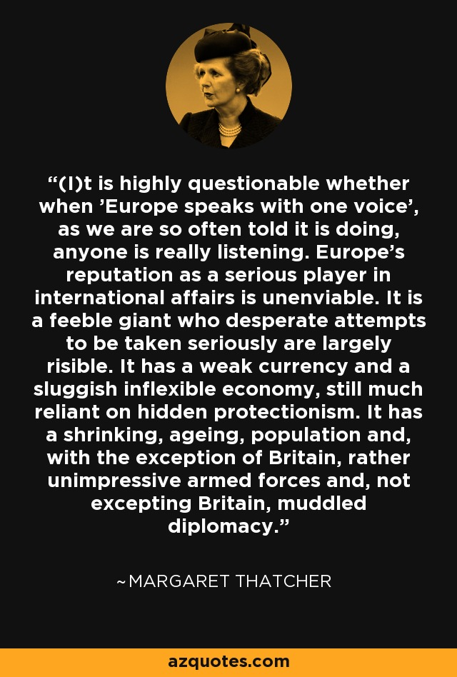 (I)t is highly questionable whether when 'Europe speaks with one voice', as we are so often told it is doing, anyone is really listening. Europe's reputation as a serious player in international affairs is unenviable. It is a feeble giant who desperate attempts to be taken seriously are largely risible. It has a weak currency and a sluggish inflexible economy, still much reliant on hidden protectionism. It has a shrinking, ageing, population and, with the exception of Britain, rather unimpressive armed forces and, not excepting Britain, muddled diplomacy. - Margaret Thatcher