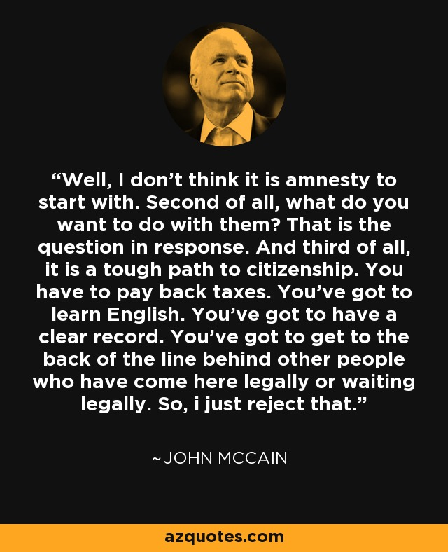 Well, I don't think it is amnesty to start with. Second of all, what do you want to do with them? That is the question in response. And third of all, it is a tough path to citizenship. You have to pay back taxes. You've got to learn English. You've got to have a clear record. You've got to get to the back of the line behind other people who have come here legally or waiting legally. So, i just reject that. - John McCain