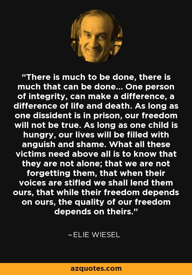 There is much to be done, there is much that can be done... one person of integrity can make a difference, a difference of life and death. As long as one dissident is in prison, our freedom will not be true. As long as one child is hungry, our lives will be filled with anguish and shame. What all these victims need above all is to know that they are not alone; that we are not forgetting them, that when their voices are stifled we shall lend them ours, that while their freedom depends on ours, the quality of our freedom depends on theirs. - Elie Wiesel