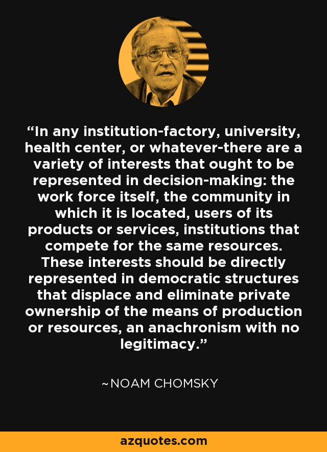 In any institution-factory, university, health center, or whatever-there are a variety of interests that ought to be represented in decision-making: the work force itself, the community in which it is located, users of its products or services, institutions that compete for the same resources. These interests should be directly represented in democratic structures that displace and eliminate private ownership of the means of production or resources, an anachronism with no legitimacy. - Noam Chomsky