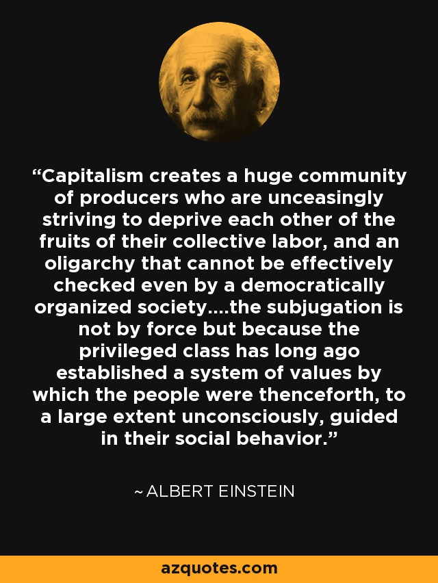 Capitalism creates a huge community of producers who are unceasingly striving to deprive each other of the fruits of their collective labor, and an oligarchy that cannot be effectively checked even by a democratically organized society....the subjugation is not by force but because the privileged class has long ago established a system of values by which the people were thenceforth, to a large extent unconsciously, guided in their social behavior. - Albert Einstein