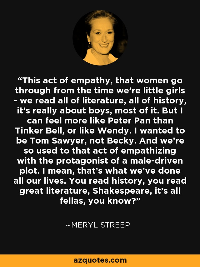This act of empathy, that women go through from the time we're little girls - we read all of literature, all of history, it's really about boys, most of it. But I can feel more like Peter Pan than Tinker Bell, or like Wendy. I wanted to be Tom Sawyer, not Becky. And we're so used to that act of empathizing with the protagonist of a male-driven plot. I mean, that's what we've done all our lives. You read history, you read great literature, Shakespeare, it's all fellas, you know? - Meryl Streep