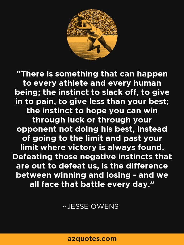 There is something that can happen to every athlete and every human being; the instinct to slack off, to give in to pain, to give less than your best; the instinct to hope you can win through luck or through your opponent not doing his best, instead of going to the limit and past your limit where victory is always found. Defeating those negative instincts that are out to defeat us, is the difference between winning and losing - and we all face that battle every day. - Jesse Owens