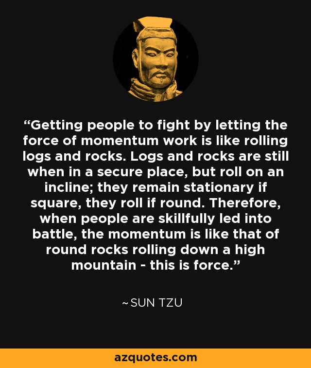 Getting people to fight by letting the force of momentum work is like rolling logs and rocks. Logs and rocks are still when in a secure place, but roll on an incline; they remain stationary if square, they roll if round. Therefore, when people are skillfully led into battle, the momentum is like that of round rocks rolling down a high mountain - this is force. - Sun Tzu