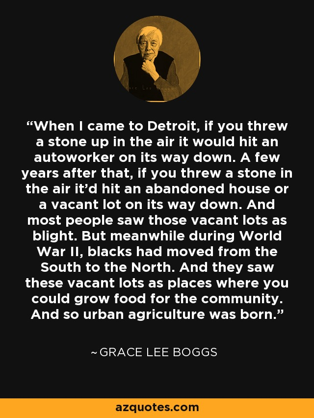 When I came to Detroit, if you threw a stone up in the air it would hit an autoworker on its way down. A few years after that, if you threw a stone in the air it'd hit an abandoned house or a vacant lot on its way down. And most people saw those vacant lots as blight. But meanwhile during World War II, blacks had moved from the South to the North. And they saw these vacant lots as places where you could grow food for the community. And so urban agriculture was born. - Grace Lee Boggs