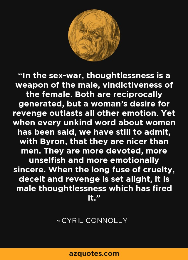 In the sex-war, thoughtlessness is a weapon of the male, vindictiveness of the female. Both are reciprocally generated, but a woman's desire for revenge outlasts all other emotion. Yet when every unkind word about women has been said, we have still to admit, with Byron, that they are nicer than men. They are more devoted, more unselfish and more emotionally sincere. When the long fuse of cruelty, deceit and revenge is set alight, it is male thoughtlessness which has fired it. - Cyril Connolly