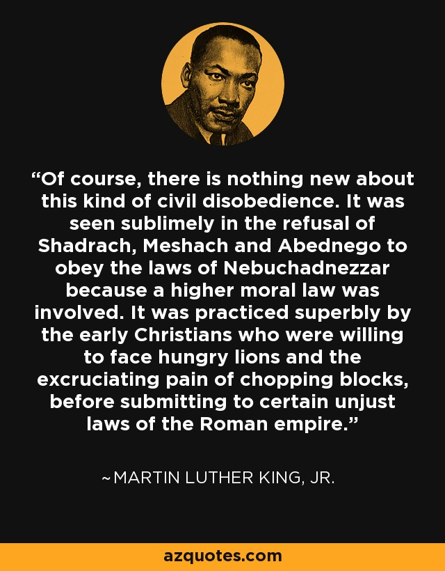Of course, there is nothing new about this kind of civil disobedience. It was seen sublimely in the refusal of Shadrach, Meshach and Abednego to obey the laws of Nebuchadnezzar because a higher moral law was involved. It was practiced superbly by the early Christians who were willing to face hungry lions and the excruciating pain of chopping blocks, before submitting to certain unjust laws of the Roman empire. - Martin Luther King, Jr.