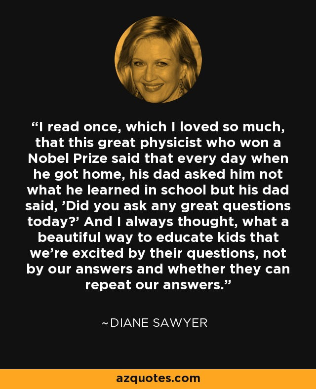 I read once, which I loved so much, that this great physicist who won a Nobel Prize said that every day when he got home, his dad asked him not what he learned in school but his dad said, 'Did you ask any great questions today?' And I always thought, what a beautiful way to educate kids that we're excited by their questions, not by our answers and whether they can repeat our answers. - Diane Sawyer