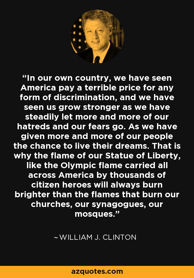 In our own country, we have seen America pay a terrible price for any form of discrimination, and we have seen us grow stronger as we have steadily let more and more of our hatreds and our fears go. As we have given more and more of our people the chance to live their dreams. That is why the flame of our Statue of Liberty, like the Olympic flame carried all across America by thousands of citizen heroes will always burn brighter than the flames that burn our churches, our synagogues, our mosques. - William J. Clinton
