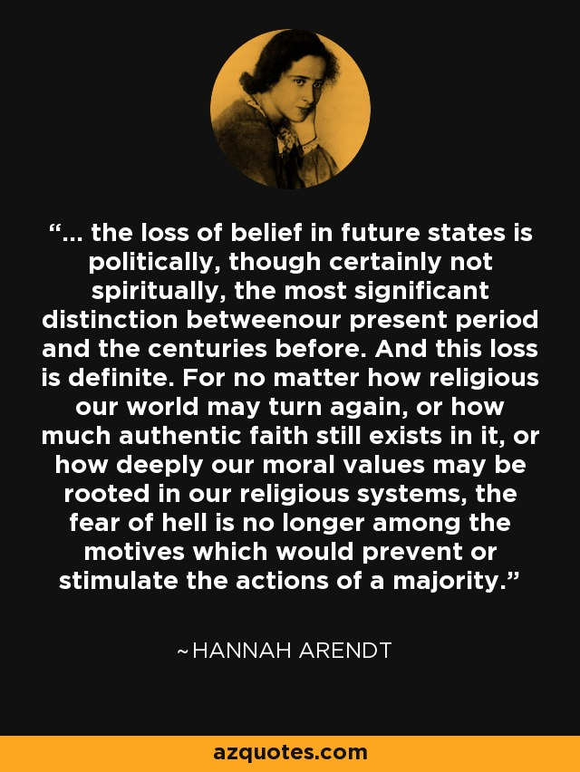 ... the loss of belief in future states is politically, though certainly not spiritually, the most significant distinction betweenour present period and the centuries before. And this loss is definite. For no matter how religious our world may turn again, or how much authentic faith still exists in it, or how deeply our moral values may be rooted in our religious systems, the fear of hell is no longer among the motives which would prevent or stimulate the actions of a majority. - Hannah Arendt