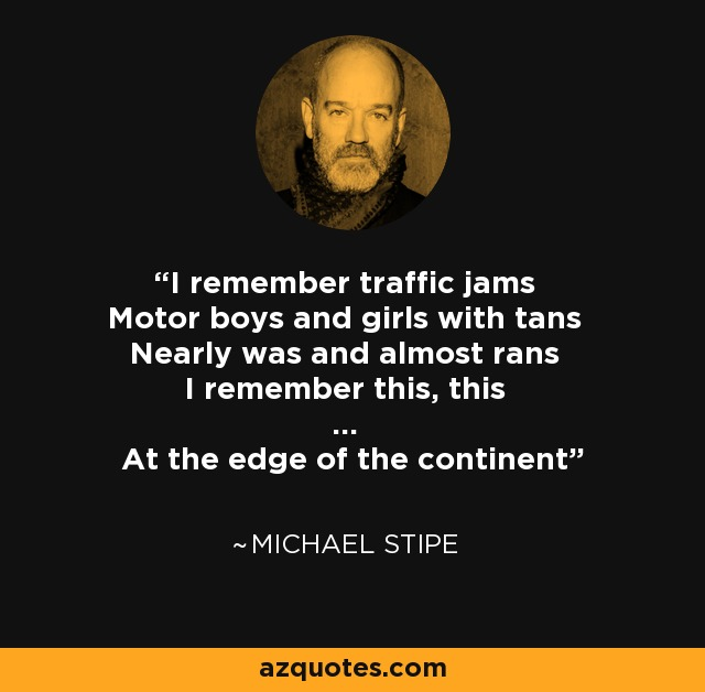 I remember traffic jams Motor boys and girls with tans Nearly was and almost rans I remember this, this ... At the edge of the continent - Michael Stipe