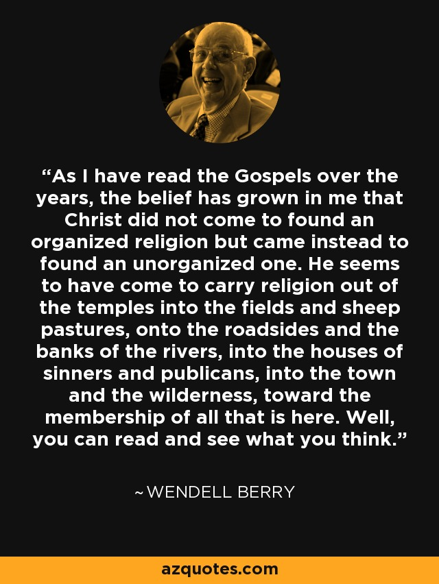 As I have read the Gospels over the years, the belief has grown in me that Christ did not come to found an organized religion but came instead to found an unorganized one. He seems to have come to carry religion out of the temples into the fields and sheep pastures, onto the roadsides and the banks of the rivers, into the houses of sinners and publicans, into the town and the wilderness, toward the membership of all that is here. Well, you can read and see what you think. - Wendell Berry