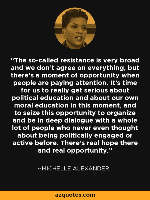The so-called resistance is very broad and we don't agree on everything, but there's a moment of opportunity when people are paying attention. It's time for us to really get serious about political education and about our own moral education in this moment, and to seize this opportunity to organize and be in deep dialogue with a whole lot of people who never even thought about being politically engaged or active before. There's real hope there and real opportunity. - Michelle Alexander