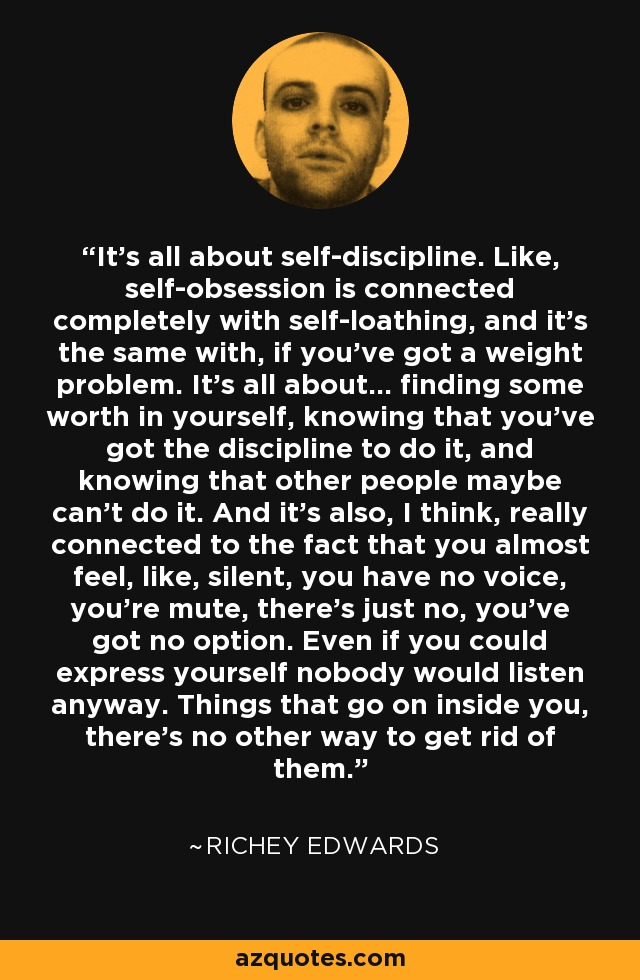 It's all about self-discipline. Like, self-obsession is connected completely with self-loathing, and it's the same with, if you've got a weight problem. It's all about... finding some worth in yourself, knowing that you've got the discipline to do it, and knowing that other people maybe can't do it. And it's also, I think, really connected to the fact that you almost feel, like, silent, you have no voice, you're mute, there's just no, you've got no option. Even if you could express yourself nobody would listen anyway. Things that go on inside you, there's no other way to get rid of them. - Richey Edwards