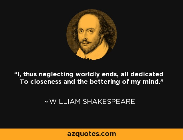 I, thus neglecting worldly ends, all dedicated To closeness and the bettering of my mind. - William Shakespeare
