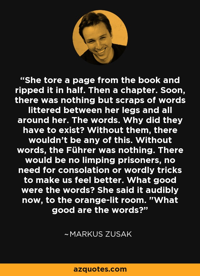 She tore a page from the book and ripped it in half. Then a chapter. Soon, there was nothing but scraps of words littered between her legs and all around her. The words. Why did they have to exist? Without them, there wouldn't be any of this. Without words, the Führer was nothing. There would be no limping prisoners, no need for consolation or wordly tricks to make us feel better. What good were the words? She said it audibly now, to the orange-lit room.