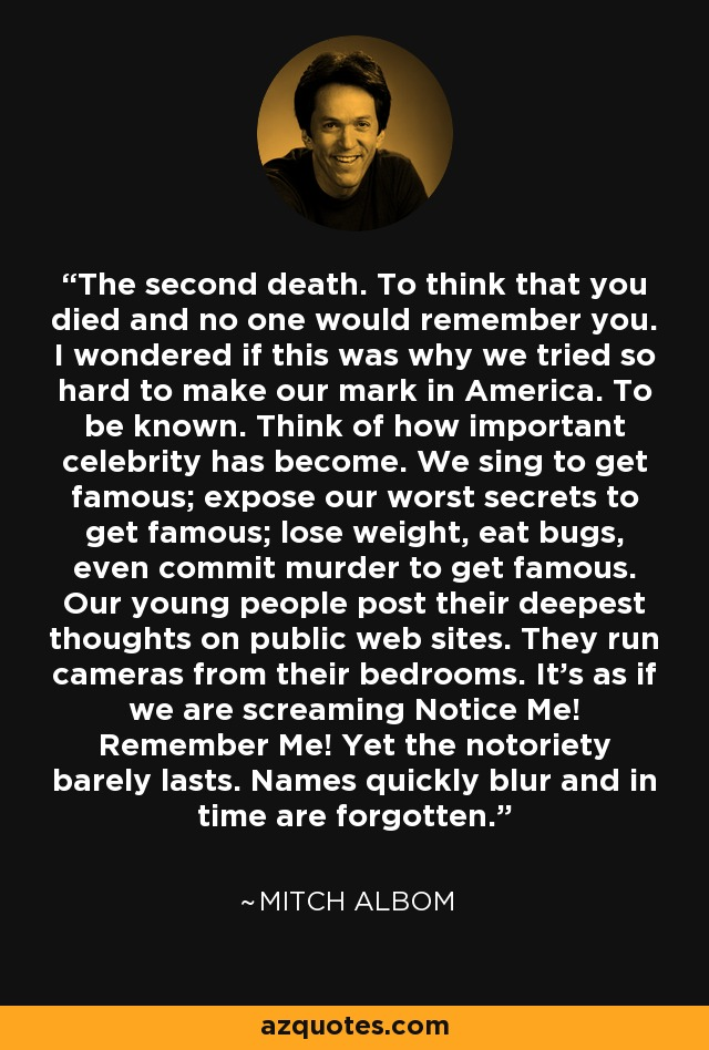 The second death. To think that you died and no one would remember you. I wondered if this was why we tried so hard to make our mark in America. To be known. Think of how important celebrity has become. We sing to get famous; expose our worst secrets to get famous; lose weight, eat bugs, even commit murder to get famous. Our young people post their deepest thoughts on public web sites. They run cameras from their bedrooms. It's as if we are screaming Notice Me! Remember Me! Yet the notoriety barely lasts. Names quickly blur and in time are forgotten. - Mitch Albom