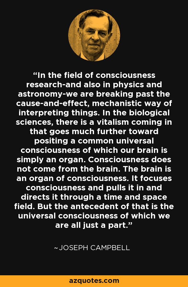 In the field of consciousness research-and also in physics and astronomy-we are breaking past the cause-and-effect, mechanistic way of interpreting things. In the biological sciences, there is a vitalism coming in that goes much further toward positing a common universal consciousness of which our brain is simply an organ. Consciousness does not come from the brain. The brain is an organ of consciousness. It focuses consciousness and pulls it in and directs it through a time and space field. But the antecedent of that is the universal consciousness of which we are all just a part. - Joseph Campbell