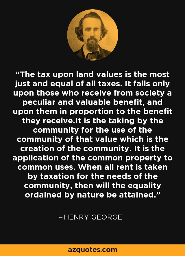 The tax upon land values is the most just and equal of all taxes. It falls only upon those who receive from society a peculiar and valuable benefit, and upon them in proportion to the benefit they receive.It is the taking by the community for the use of the community of that value which is the creation of the community. It is the application of the common property to common uses. When all rent is taken by taxation for the needs of the community, then will the equality ordained by nature be attained. - Henry George