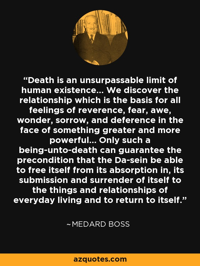 Death is an unsurpassable limit of human existence... We discover the relationship which is the basis for all feelings of reverence, fear, awe, wonder, sorrow, and deference in the face of something greater and more powerful... Only such a being-unto-death can guarantee the precondition that the Da-sein be able to free itself from its absorption in, its submission and surrender of itself to the things and relationships of everyday living and to return to itself. - Medard Boss