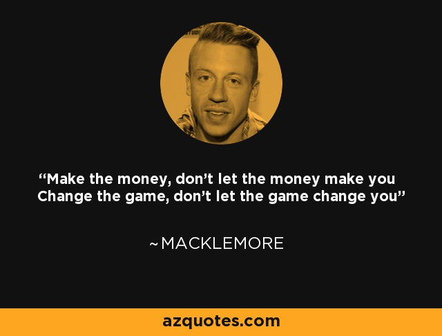Make the money, don't let the money make you Change the game, don't let the game change you - Macklemore