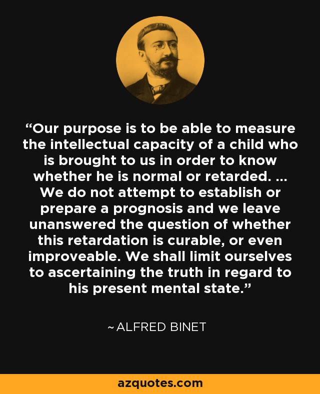 Our purpose is to be able to measure the intellectual capacity of a child who is brought to us in order to know whether he is normal or retarded. ... We do not attempt to establish or prepare a prognosis and we leave unanswered the question of whether this retardation is curable, or even improveable. We shall limit ourselves to ascertaining the truth in regard to his present mental state. - Alfred Binet