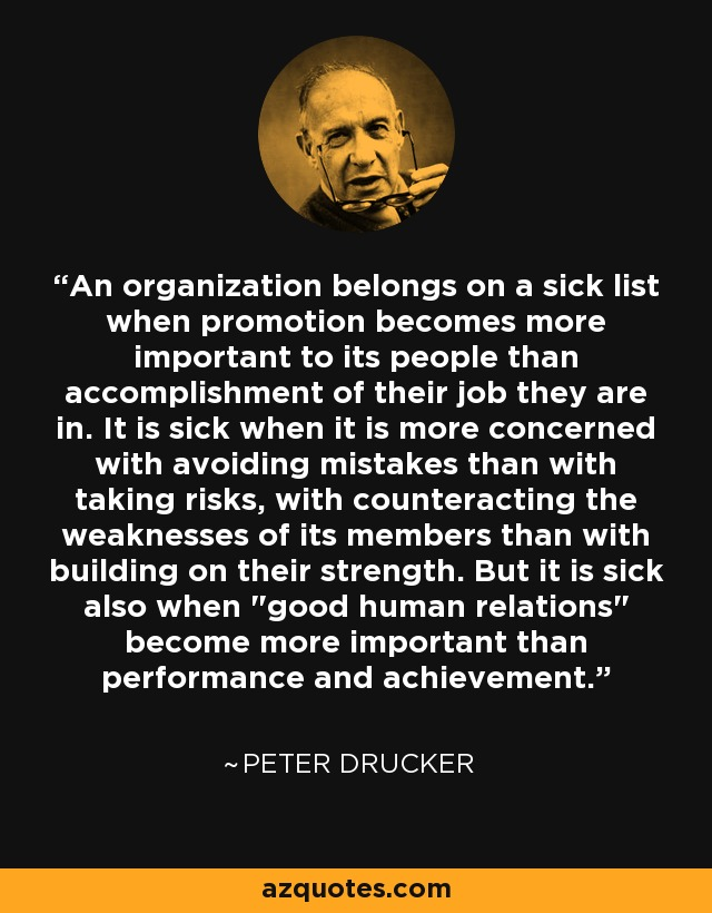 An organization belongs on a sick list when promotion becomes more important to its people than accomplishment of their job they are in. It is sick when it is more concerned with avoiding mistakes than with taking risks, with counteracting the weaknesses of its members than with building on their strength. But it is sick also when
