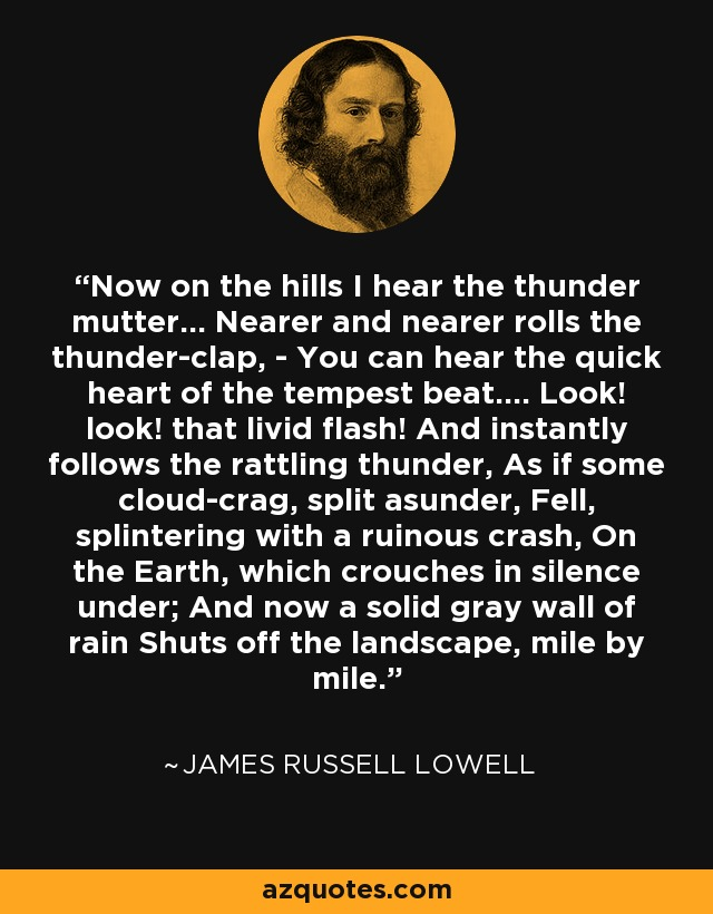 Now on the hills I hear the thunder mutter... Nearer and nearer rolls the thunder-clap, - You can hear the quick heart of the tempest beat.... Look! look! that livid flash! And instantly follows the rattling thunder, As if some cloud-crag, split asunder, Fell, splintering with a ruinous crash, On the Earth, which crouches in silence under; And now a solid gray wall of rain Shuts off the landscape, mile by mile. - James Russell Lowell