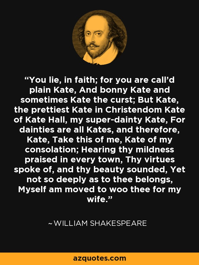 You lie, in faith; for you are call'd plain Kate, And bonny Kate and sometimes Kate the curst; But Kate, the prettiest Kate in Christendom Kate of Kate Hall, my super-dainty Kate, For dainties are all Kates, and therefore, Kate, Take this of me, Kate of my consolation; Hearing thy mildness praised in every town, Thy virtues spoke of, and thy beauty sounded, Yet not so deeply as to thee belongs, Myself am moved to woo thee for my wife. - William Shakespeare