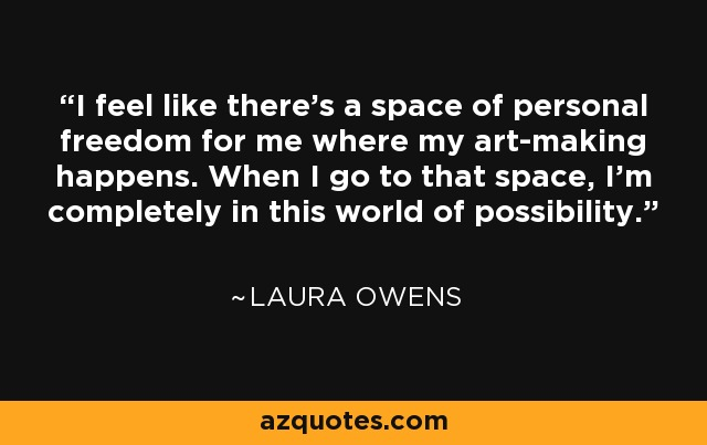 I feel like there's a space of personal freedom for me where my art-making happens. When I go to that space, I'm completely in this world of possibility. - Laura Owens