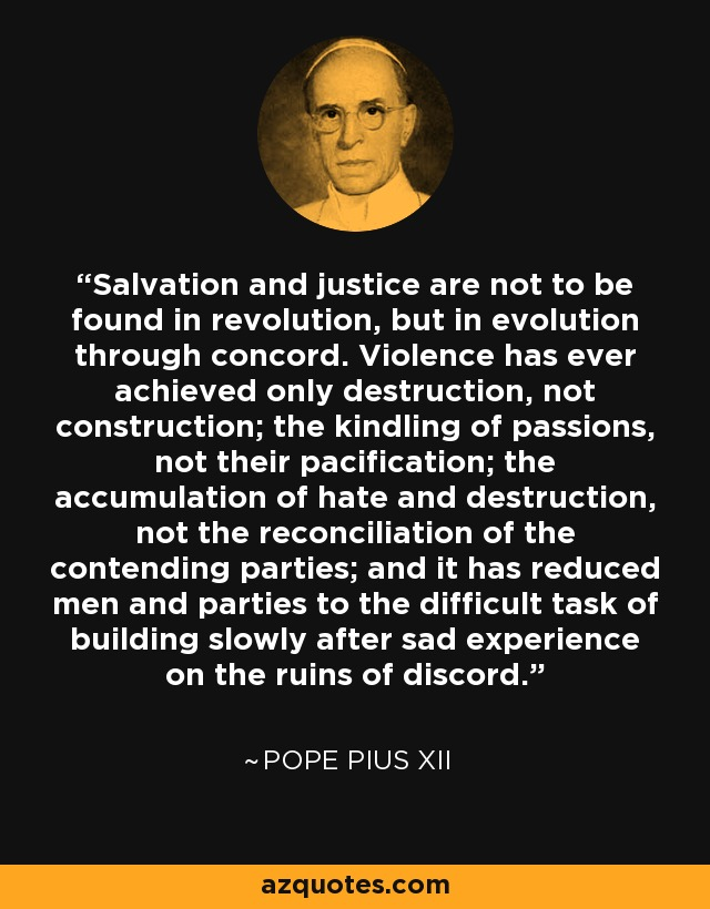 Salvation and justice are not to be found in revolution, but in evolution through concord. Violence has ever achieved only destruction, not construction; the kindling of passions, not their pacification; the accumulation of hate and destruction, not the reconciliation of the contending parties; and it has reduced men and parties to the difficult task of building slowly after sad experience on the ruins of discord. - Pope Pius XII