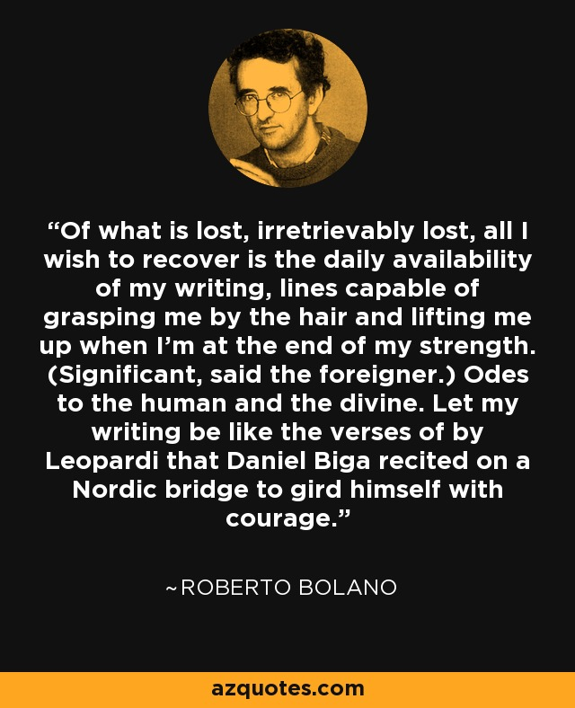 Of what is lost, irretrievably lost, all I wish to recover is the daily availability of my writing, lines capable of grasping me by the hair and lifting me up when I'm at the end of my strength. (Significant, said the foreigner.) Odes to the human and the divine. Let my writing be like the verses of by Leopardi that Daniel Biga recited on a Nordic bridge to gird himself with courage. - Roberto Bolano