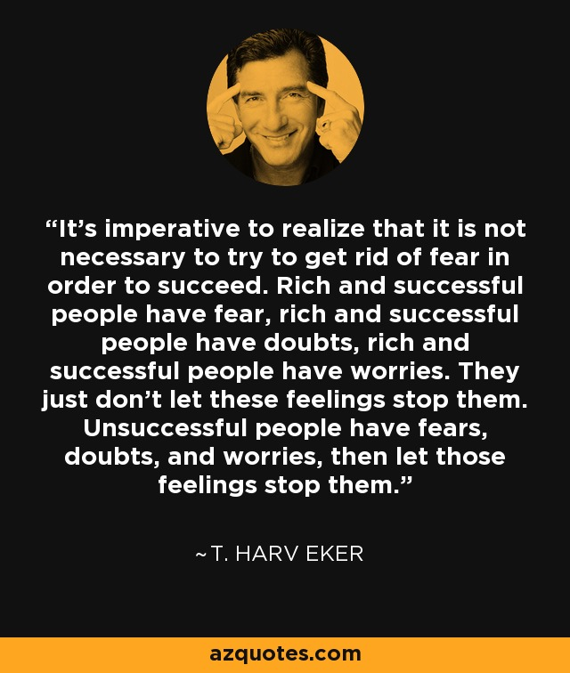 It's imperative to realize that it is not necessary to try to get rid of fear in order to succeed. Rich and successful people have fear, rich and successful people have doubts, rich and successful people have worries. They just don't let these feelings stop them. Unsuccessful people have fears, doubts, and worries, then let those feelings stop them. - T. Harv Eker