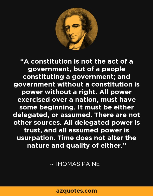 A constitution is not the act of a government, but of a people constituting a government; and government without a constitution is power without a right. All power exercised over a nation, must have some beginning. It must be either delegated, or assumed. There are not other sources. All delegated power is trust, and all assumed power is usurpation. Time does not alter the nature and quality of either. - Thomas Paine