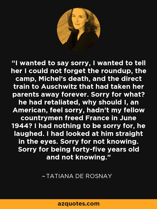 I wanted to say sorry, I wanted to tell her I could not forget the roundup, the camp, Michel's death, and the direct train to Auschwitz that had taken her parents away forever. Sorry for what? he had retaliated, why should I, an American, feel sorry, hadn't my fellow countrymen freed France in June 1944? I had nothing to be sorry for, he laughed. I had looked at him straight in the eyes. Sorry for not knowing. Sorry for being forty-five years old and not knowing. - Tatiana de Rosnay