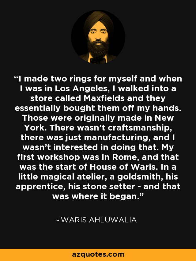 I made two rings for myself and when I was in Los Angeles, I walked into a store called Maxfields and they essentially bought them off my hands. Those were originally made in New York. There wasn't craftsmanship, there was just manufacturing, and I wasn't interested in doing that. My first workshop was in Rome, and that was the start of House of Waris. In a little magical atelier, a goldsmith, his apprentice, his stone setter - and that was where it began. - Waris Ahluwalia