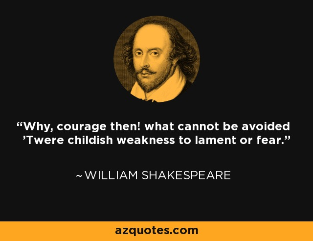 Why, courage then! what cannot be avoided 'Twere childish weakness to lament or fear. - William Shakespeare