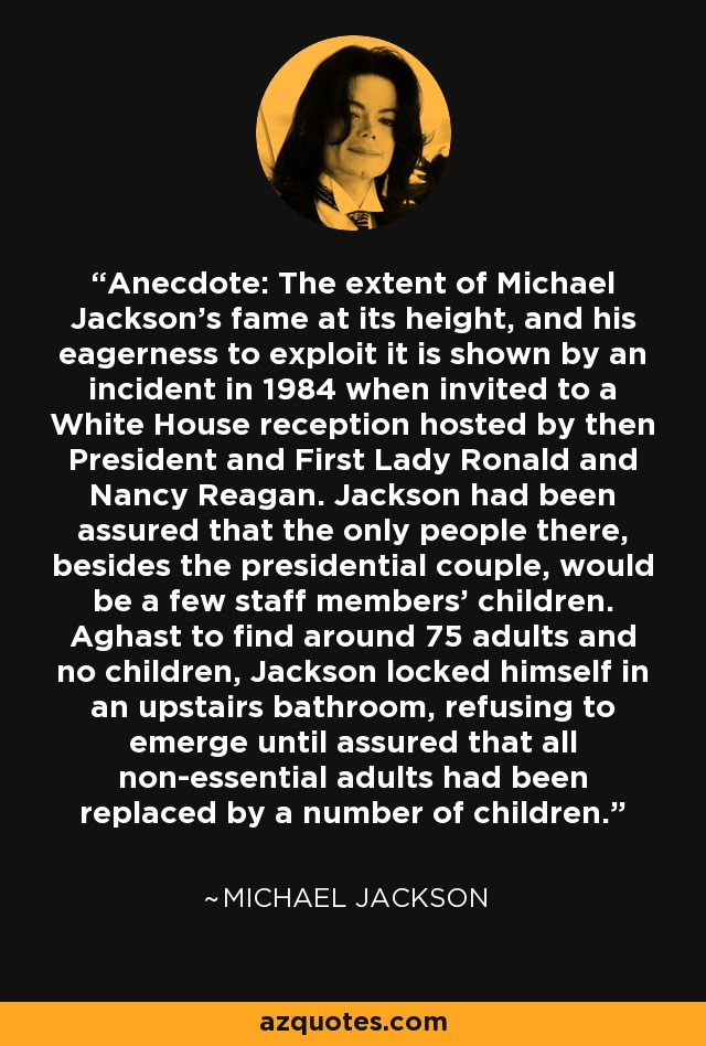 Anecdote: The extent of Michael Jackson's fame at its height, and his eagerness to exploit it is shown by an incident in 1984 when invited to a White House reception hosted by then President and First Lady Ronald and Nancy Reagan. Jackson had been assured that the only people there, besides the presidential couple, would be a few staff members' children. Aghast to find around 75 adults and no children, Jackson locked himself in an upstairs bathroom, refusing to emerge until assured that all non-essential adults had been replaced by a number of children. - Michael Jackson