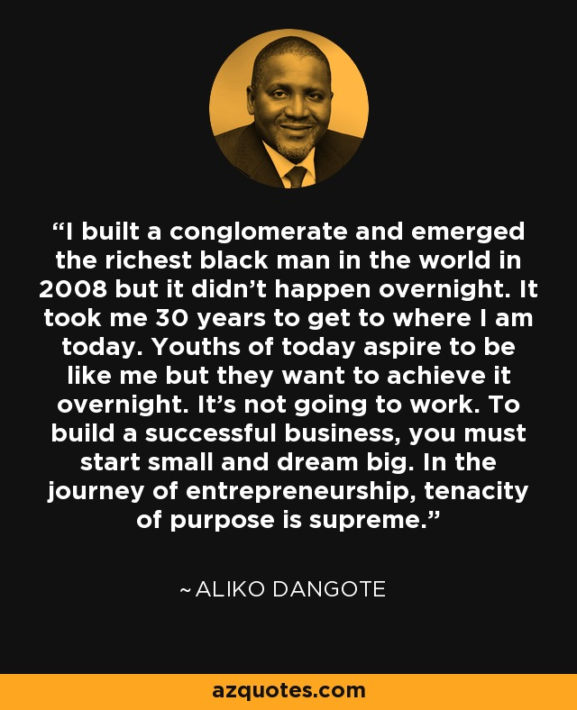 I built a conglomerate and emerged the richest black man in the world in 2008 but it didn't happen overnight. It took me 30 years to get to where I am today. Youths of today aspire to be like me but they want to achieve it overnight. It's not going to work. To build a successful business, you must start small and dream big. In the journey of entrepreneurship, tenacity of purpose is supreme. - Aliko Dangote