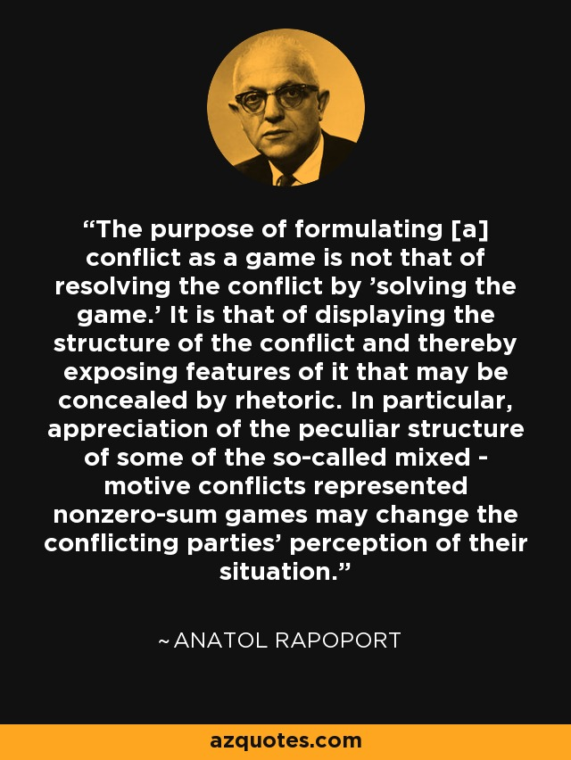 The purpose of formulating [a] conflict as a game is not that of resolving the conflict by 'solving the game.' It is that of displaying the structure of the conflict and thereby exposing features of it that may be concealed by rhetoric. In particular, appreciation of the peculiar structure of some of the so-called mixed - motive conflicts represented nonzero-sum games may change the conflicting parties' perception of their situation. - Anatol Rapoport