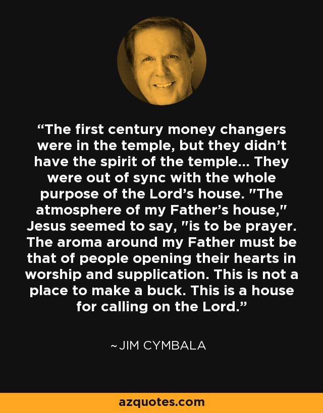 The first century money changers were in the temple, but they didn't have the spirit of the temple... They were out of sync with the whole purpose of the Lord's house.