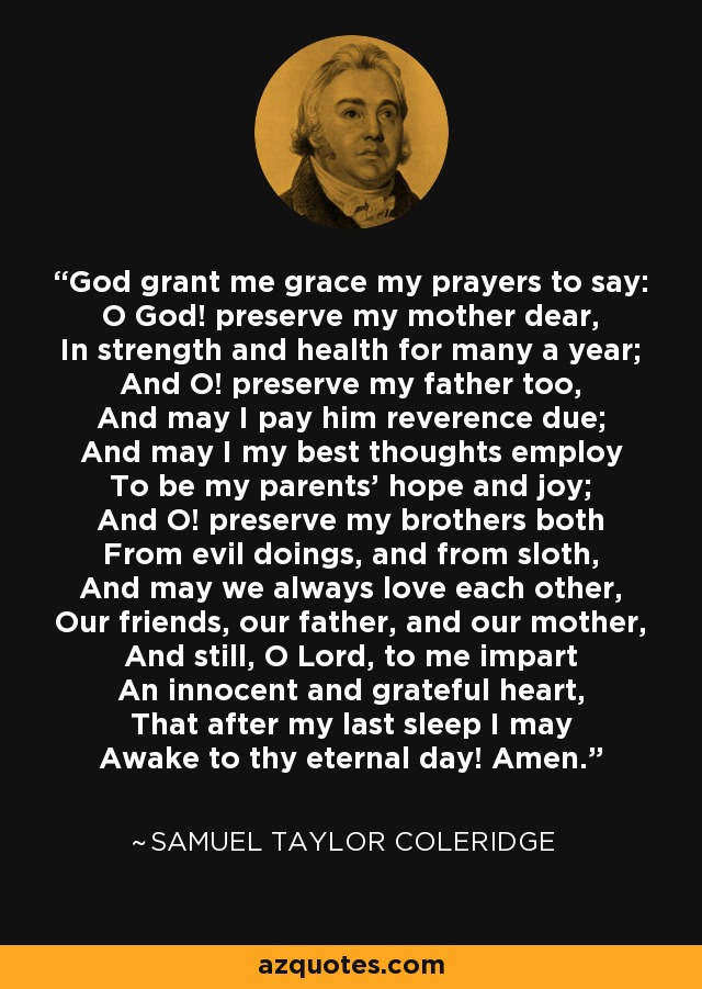 God grant me grace my prayers to say: O God! preserve my mother dear, In strength and health for many a year; And O! preserve my father too, And may I pay him reverence due; And may I my best thoughts employ To be my parents' hope and joy; And O! preserve my brothers both From evil doings, and from sloth, And may we always love each other, Our friends, our father, and our mother, And still, O Lord, to me impart An innocent and grateful heart, That after my last sleep I may Awake to thy eternal day! Amen. - Samuel Taylor Coleridge