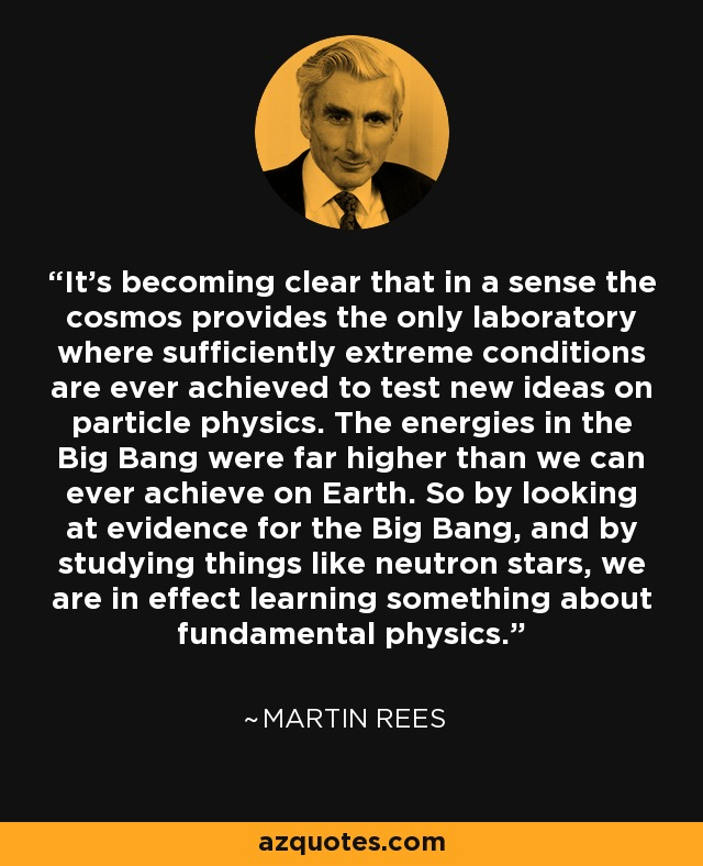 It's becoming clear that in a sense the cosmos provides the only laboratory where sufficiently extreme conditions are ever achieved to test new ideas on particle physics. The energies in the Big Bang were far higher than we can ever achieve on Earth. So by looking at evidence for the Big Bang, and by studying things like neutron stars, we are in effect learning something about fundamental physics. - Martin Rees