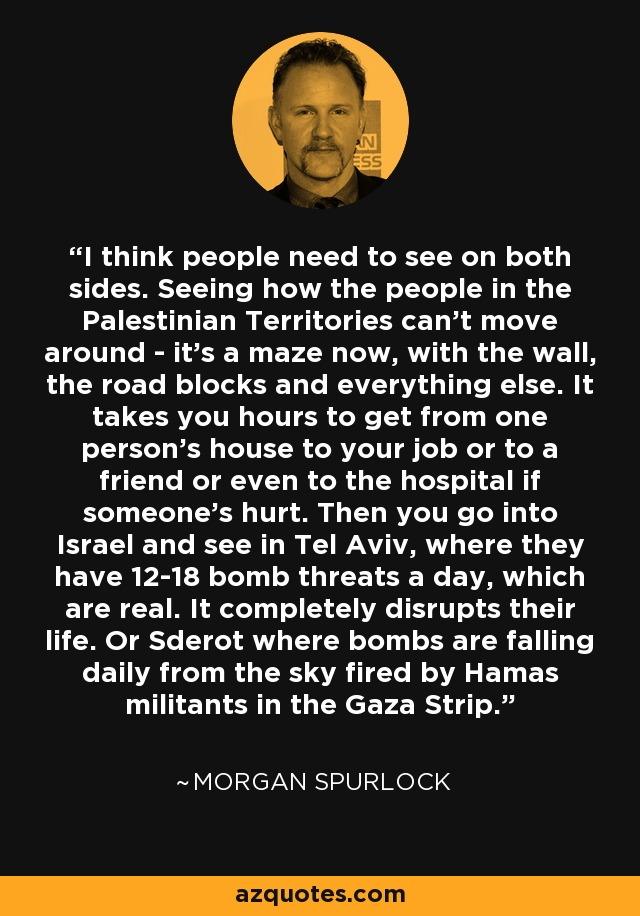 I think people need to see on both sides. Seeing how the people in the Palestinian Territories can't move around - it's a maze now, with the wall, the road blocks and everything else. It takes you hours to get from one person's house to your job or to a friend or even to the hospital if someone's hurt. Then you go into Israel and see in Tel Aviv, where they have 12-18 bomb threats a day, which are real. It completely disrupts their life. Or Sderot where bombs are falling daily from the sky fired by Hamas militants in the Gaza Strip. - Morgan Spurlock