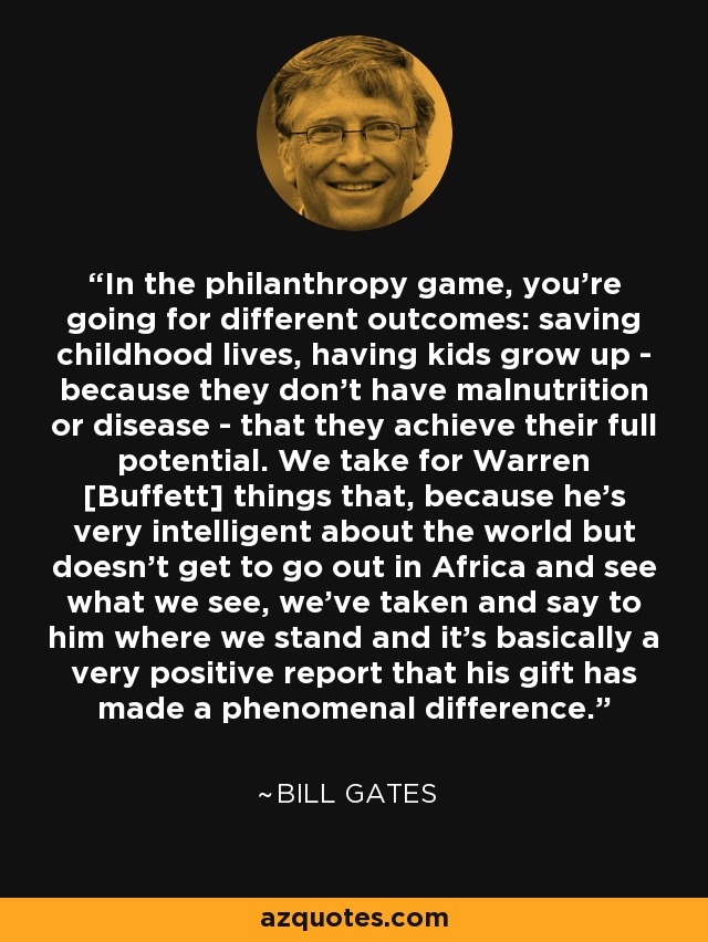 In the philanthropy game, you're going for different outcomes: saving childhood lives, having kids grow up - because they don't have malnutrition or disease - that they achieve their full potential. We take for Warren [Buffett] things that, because he's very intelligent about the world but doesn't get to go out in Africa and see what we see, we've taken and say to him where we stand and it's basically a very positive report that his gift has made a phenomenal difference. - Bill Gates